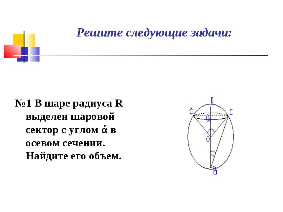 Решите следующие задачи: №1 В шаре радиуса R выделен шаровой сектор с углом ά...