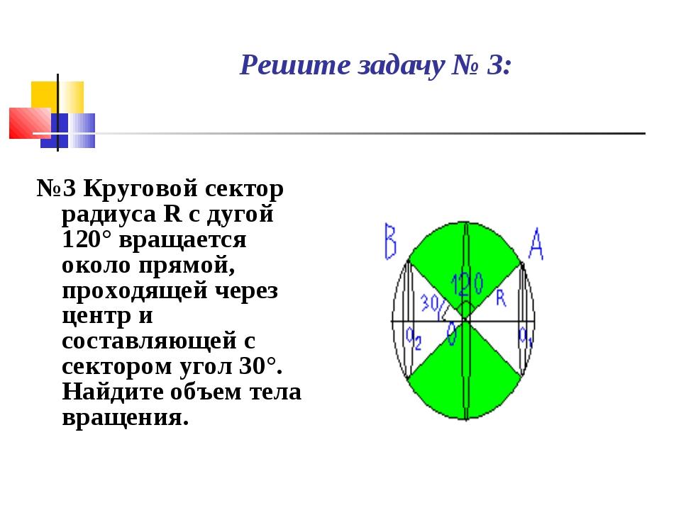 Решите задачу № 3: №3 Круговой сектор радиуса R с дугой 120° вращается около...