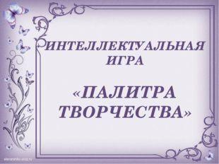 ИНТЕЛЛЕКТУАЛЬНАЯ ИГРА «ПАЛИТРА ТВОРЧЕСТВА»