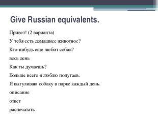 Give Russian equivalents. Привет! (2 варианта) У тебя есть домашнее животное?
