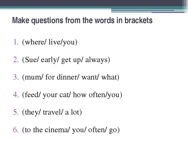 Make questions from the words in brackets (where/ live/you) (Sue/ early/ get...