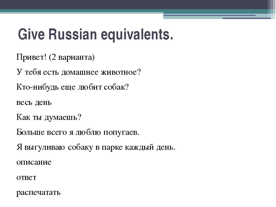Give Russian equivalents. Привет! (2 варианта) У тебя есть домашнее животное?...