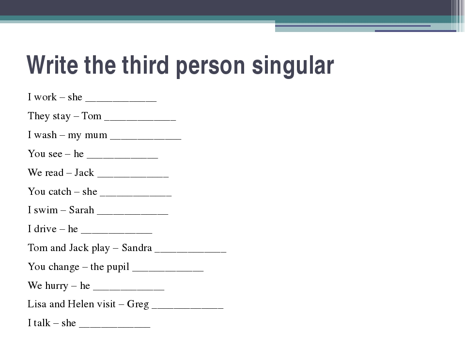 Write the third person singular I work – she _____________ They stay – Tom __...