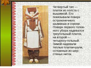 Четвертый тип — платок из холста с вышивкой. Его повязывали поверх остроконе
