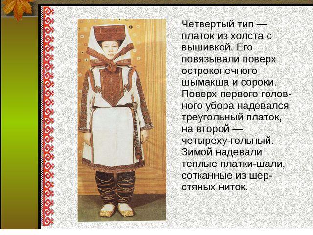 Четвертый тип — платок из холста с вышивкой. Его повязывали поверх остроконе...