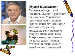 Эдуард Николаевич Успенский – детский писатель. Живёт и работает он в москве.