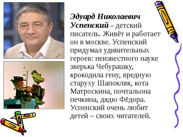Эдуард Николаевич Успенский – детский писатель. Живёт и работает он в москве....