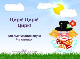 Цирк! Цирк! Цирк! Автоматизация звука Р в словах Автор учитель-логопед Лоску
