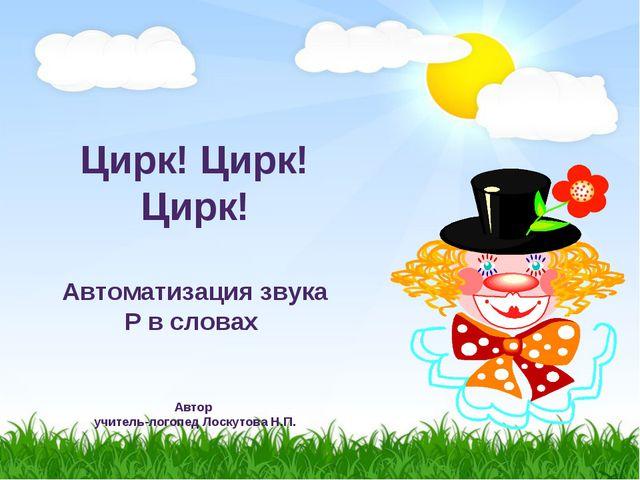Цирк! Цирк! Цирк! Автоматизация звука Р в словах Автор учитель-логопед Лоску...