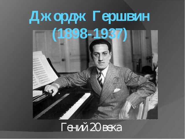 Джордж Гершвин (1898-1937) Гений 20 века
