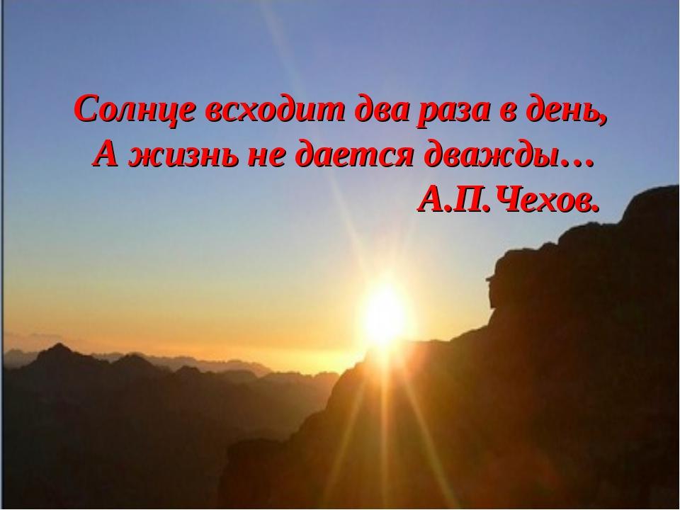 Солнце всходит два раза в день, А жизнь не дается дважды… А.П.Чехов.