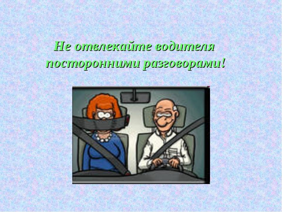 Не отвлекайте водителя посторонними разговорами!