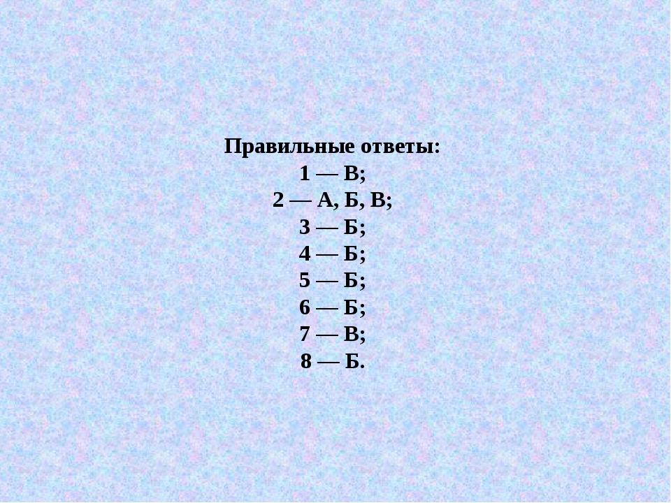 Правильные ответы: 1 — В; 2 — А, Б, В; 3 — Б; 4 — Б; 5 — Б; 6 — Б; 7 — В; 8 —...
