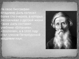 За свою биографию Владимир Даль написал более ста очерков, в которых рассказы