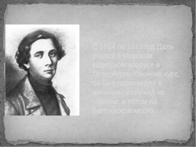 С 1814 по 1819 год Даль учился в Морском кадетском корпусе в Петербурге. Окон...