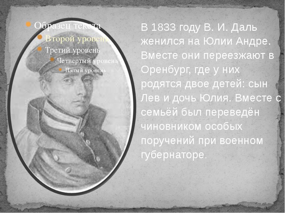 В 1833 году В. И. Даль женился на Юлии Андре. Вместе они переезжают в Оренбу...