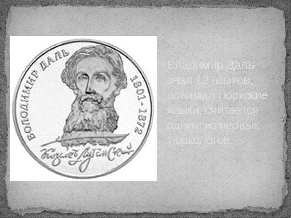 Владимир Даль знал 12 языков, понимал тюркские языки, считается одним из пер...