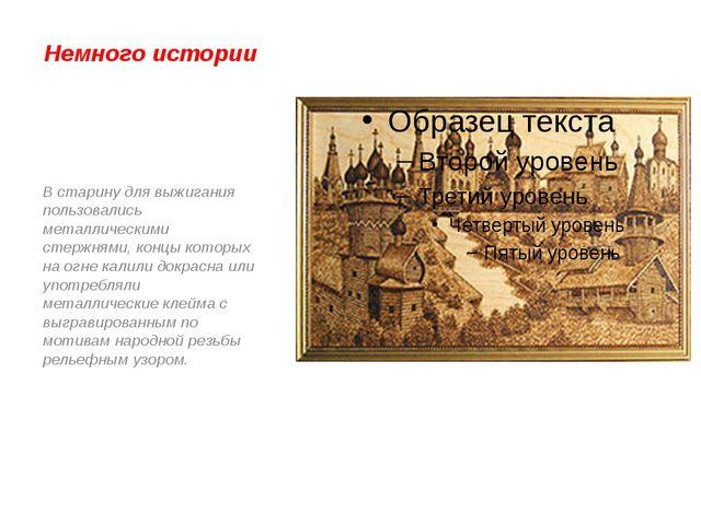 Немного истории В старину для выжигания пользовались металлическими стержнями...