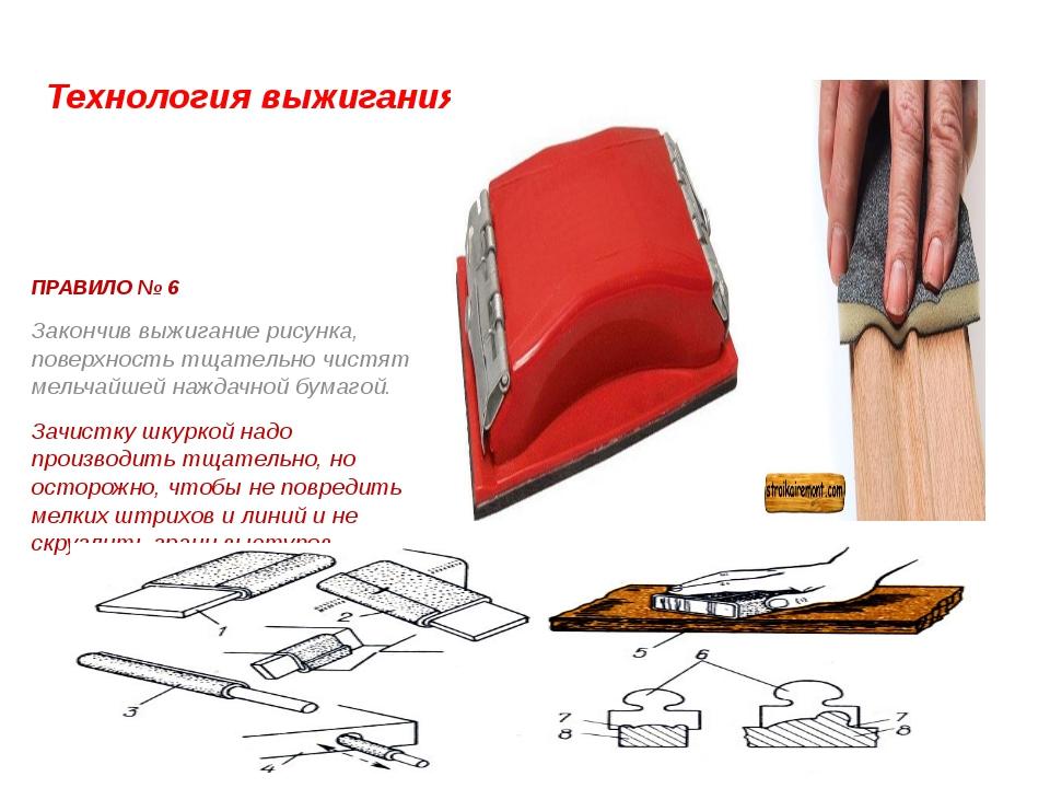 Технология выжигания. ПРАВИЛО № 6 Закончив выжигание рисунка, поверхность тща...