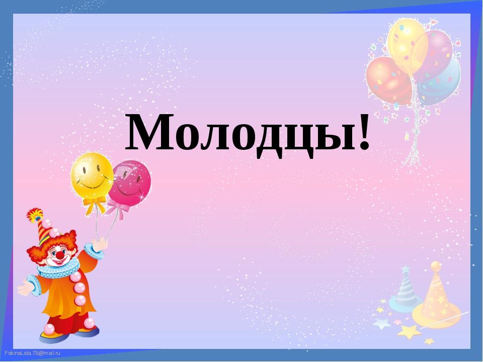 Молодцы! FokinaLida.75@mail.ru FokinaLida.75@mail.ru