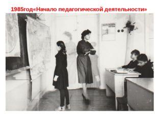 1985год«Начало педагогической деятельности»