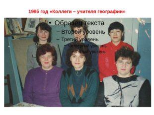 1995 год «Коллеги – учителя географии»