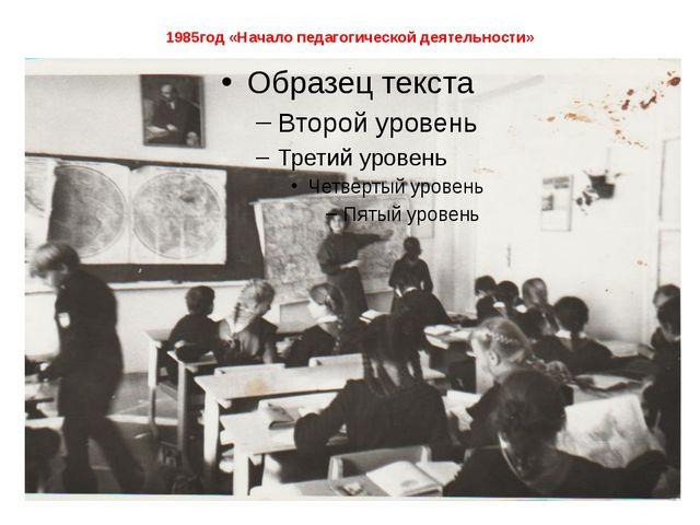 1985год «Начало педагогической деятельности»