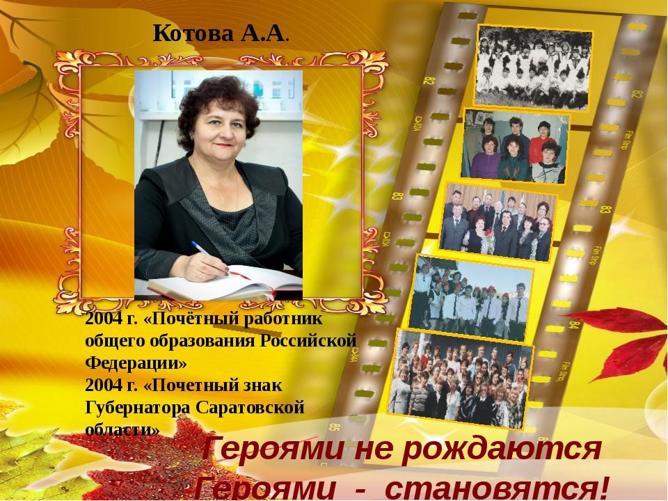 Котова А.А. Героями не рождаются Героями - становятся! 2004 г. «Почётный раб...