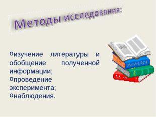 изучение литературы и обобщение полученной информации; проведение эксперимен