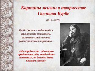 Картины жизни в творчестве Гюстава Курбе (1819—1877) «Мы требуем от художник