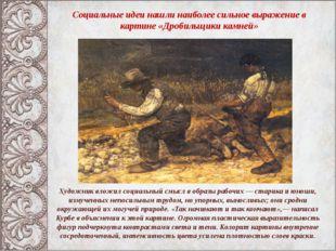Социальные идеи нашли наиболее сильное выражение в картине «Дробильщики камне