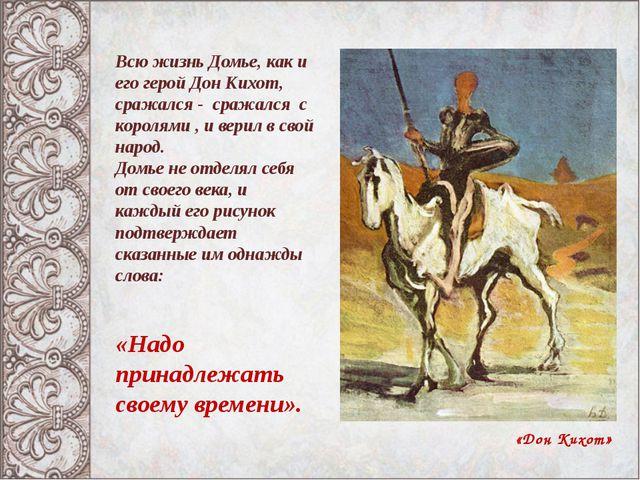 «Дон Кихот» Всю жизнь Домье, как и его герой Дон Кихот, сражался - сражался с...