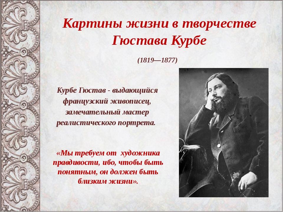 Картины жизни в творчестве Гюстава Курбе (1819—1877) «Мы требуем от художник...