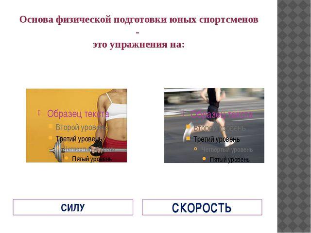 Основа физической подготовки юных спортсменов - это упражнения на: СИЛУ СКОРО...