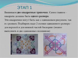 ЭТАП 1 Вышиваем две квадратные тряпочки. Самое главное – квадраты должны быть