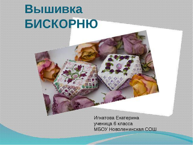 Вышивка БИСКОРНЮ Игнатова Екатерина ученица 6 класса МБОУ Новоленинская СОШ