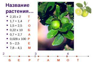 Название растения… 2,15 х 2 Т 1,7 + 1,4 Г 1,5 + 2,5 О 0,22 х 10 Б 0,7 + 2,7 А