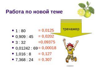 Работа по новой теме 1 : 80 0,909 : 45 3 : 32 0,01242 : 69 1,016 : 8 7,368 :