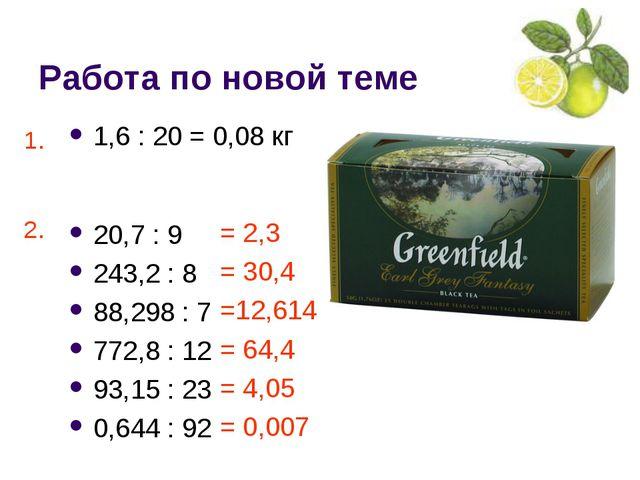 Работа по новой теме 1,6 : 20 = 0,08 кг 20,7 : 9 243,2 : 8 88,298 : 7 772,8 :...