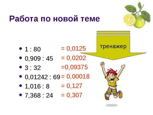 Работа по новой теме 1 : 80 0,909 : 45 3 : 32 0,01242 : 69 1,016 : 8 7,368 :...