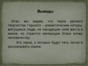 Итак, мы видим, что герои раннего творчества Горького – романтические