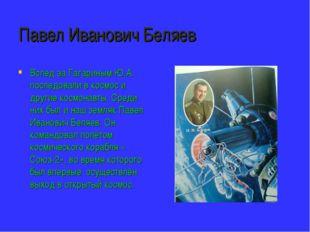Павел Иванович Беляев Вслед за Гагариным Ю.А. последовали в космос и другие к