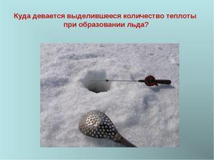 Куда девается выделившееся количество теплоты при образовании льда?