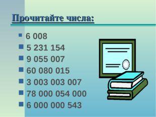 Прочитайте числа: 6 008 5 231 154 9 055 007 60 080 015 3 003 003 007 78 000 0