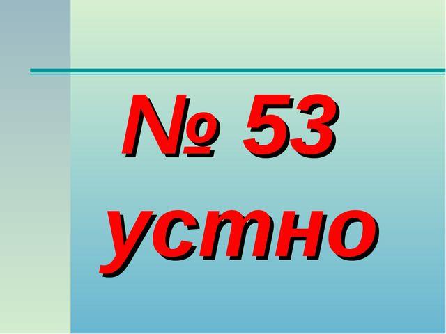 № 53 устно