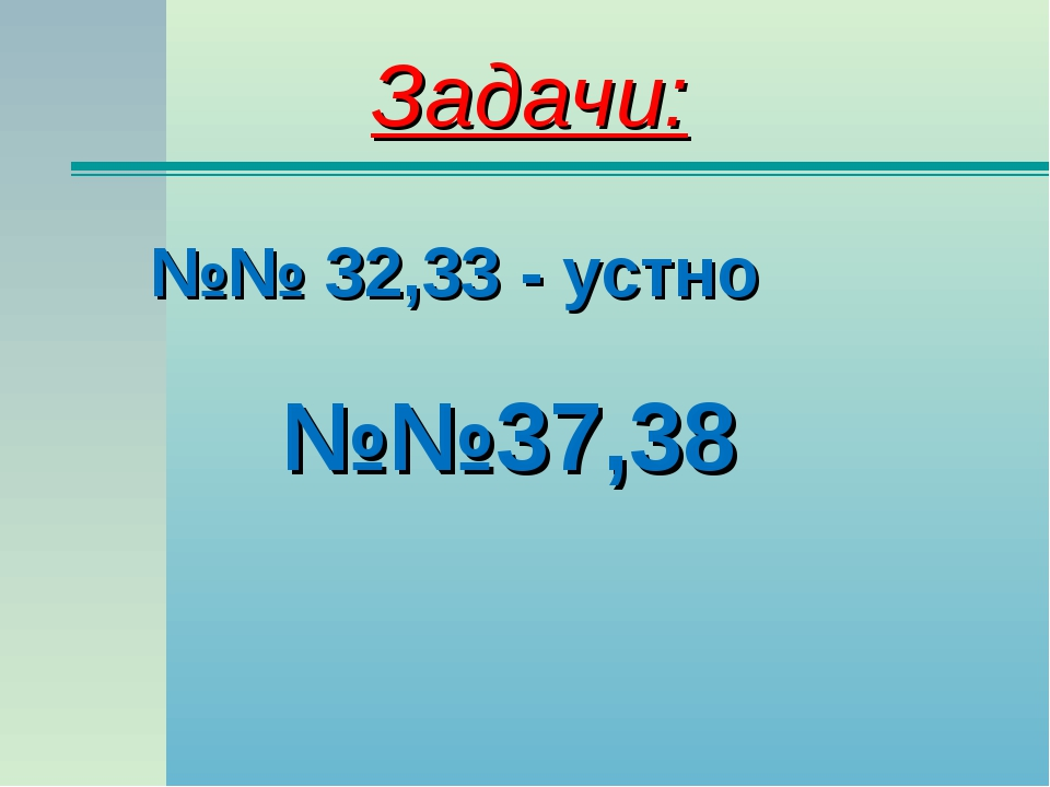 Задачи: №№ 32,33 - устно №№37,38