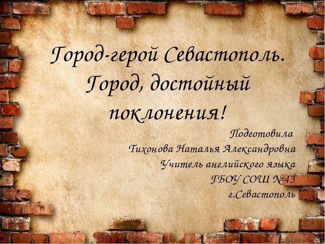 Город-герой Севастополь. Город, достойный поклонения! Подготовила Тихонова Н...