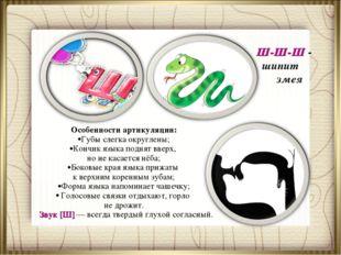 Ш-Ш-Ш - шипит змея Особенности артикуляции: Губы слегка округлены; Кончик язы