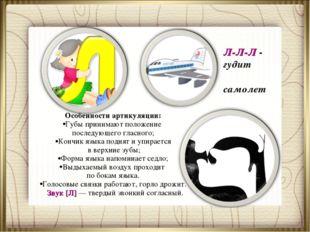 Л-Л-Л - гудит самолет Особенности артикуляции: Губы принимают положение после