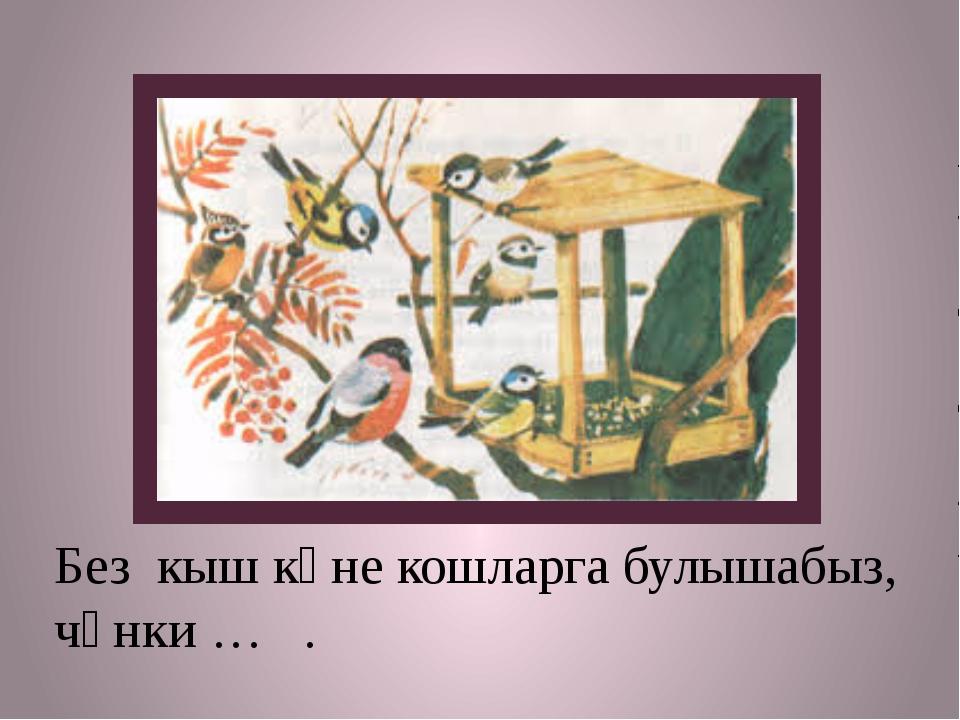 Без кыш көне кошларга булышабыз, чөнки … .